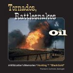 Featured Book: Tornados, Rattlesnakes & Oil — A Wildcatter's Memories of Hunting for Black Gold by Thomas E. Cochrane